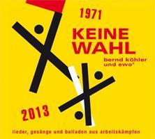 """DIE CD """"KEINE WAHL"""" - Lieder, Gesänge und Balladen aus Arbeitskämpfen 1971 - 2013"""